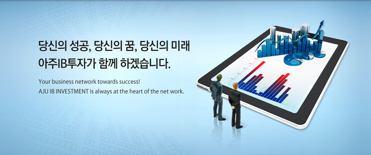 당신의 성공, 당신의 꿈, 당신의 미래 아주IB투자가 함께 하겠습니다. Your business network towards success! AJU IB INVESTMENT is always at the heart of the net work.